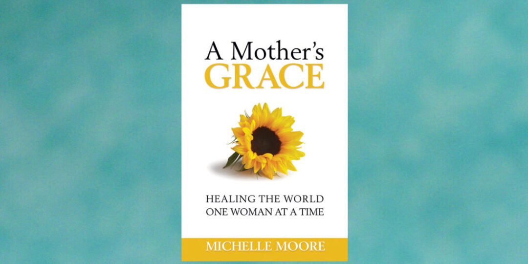 A-Mothers-Grace-Healing-the-World-One-Woman-at-a-Time-by-Michelle-Moore-Header