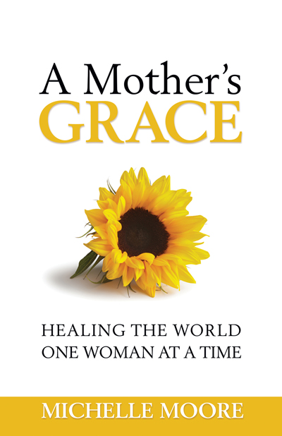 A Mother's Grace: Healing the World One Woman at a Time by Michelle Moore Book Excerpt