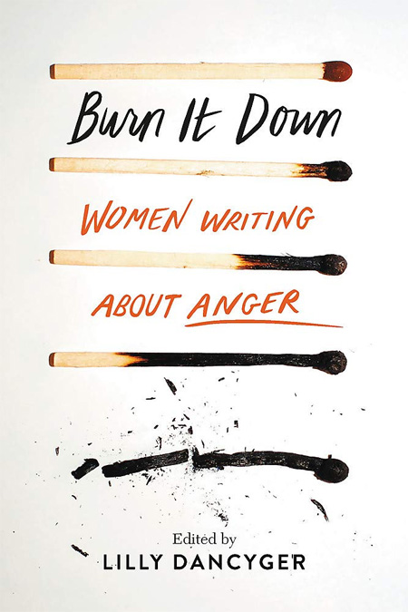 Burn It Down: Women Writing about Anger by Lilly Dancyger (Editor)