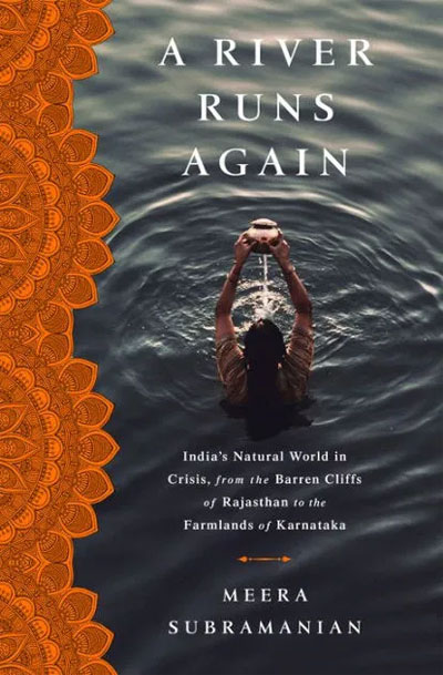 A River Runs Again, India's Natural World in Crisis, from the Barren Cliffs of Rajasthan to the Farmlands of Karnataka by Meera Subramanian