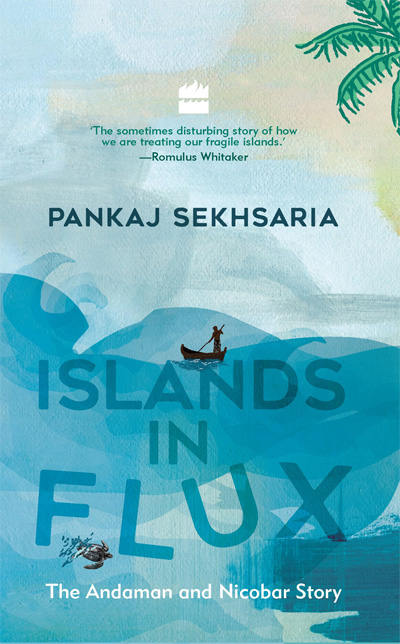 Islands in Flux: The Andaman and Nicobar Story by Pankaj Sekhsaria